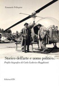 Copertina di 'Storico dell'arte e uomo politico. Profilo biografico di Carlo Ludovico Ragghianti'