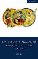 Cinque discorsi teologici sulla Trinità - Gregorio di Nazianzo