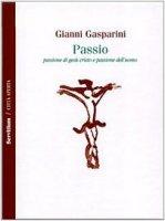 Passio. Passione di Gesù Cristo e passione dell'uomo - Gasparini Gianni