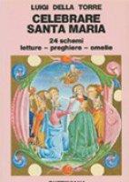 Celebrare Santa Maria. 24 schemi: letture, preghiere, omelie - Della Torre Luigi