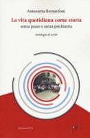 La vita quotidiana come storia senza paure e senza psichiatria. Antologia di scritti - Bernardoni Antonietta