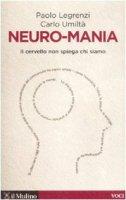 Neuro-mania. Il cervello non spiega chi siamo - Legrenzi Paolo,  Umiltà Carlo