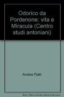 Odorico da Pordenone. Vita e «miracula» - Tilatti Andrea