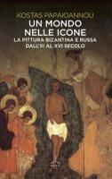 Un mondo nelle icone. La pittura bizantina e russa dall'XI al XVI secolo - Papaioannou Kostas