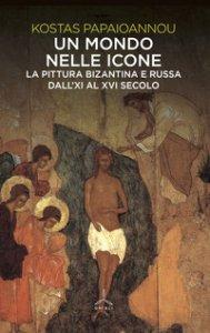 Copertina di 'Un mondo nelle icone. La pittura bizantina e russa dall'XI al XVI secolo'