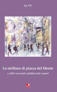 Copertina di '«Lo strillone di Piazza del Monte» e altri racconti antifascisti senesi'