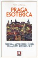 Praga esoterica. Alchimia, astrologia e magia nella città di Rodolfo II - Marshall Peter