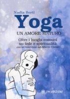 Yoga. Un amore maturo. Oltre i luoghi comuni su fede e spiritualità. Con un'intervista ad Alberto Camici - Berti Nadia, Camici Alberto