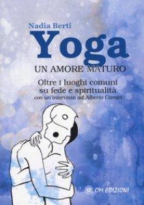Copertina di 'Yoga. Un amore maturo. Oltre i luoghi comuni su fede e spiritualità. Con un'intervista ad Alberto Camici'