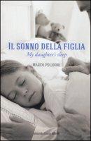 Il sonno della figlia-My daughter's sleep. Ediz. bilingue - Polidori Marco