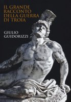 Il grande racconto della guerra di Troia. Ediz. a colori - Guidorizzi Giulio