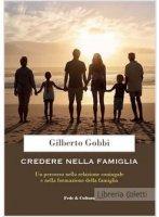 Credere nella famiglia. Un percorso nella relazione coniugale e nella formazione della famiglia - Gilberto Gobbi