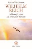 Wilhelm Reich. Dall'energia vitale alla spiritualità naturale - Sassone Roberto Maria