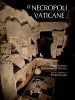 Le necropoli vaticane. Ediz. illustrata - Liverani Paolo, Spinola Giandomenico