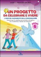 Un progetto da celebrare e vivere. L'anno del sacramento della Confermazione. Anno 6 - Anna Rita, Laura Leporati
