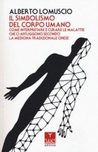 Copertina di 'Il simbolismo del corpo umano. Come interpretare e curare le malattie che ci affliggono secondo la medicina tradizionale cinese'