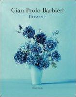 Gian Paolo Barbieri. Flowers. Ediz. italiana e inglese - Amthor Annalena