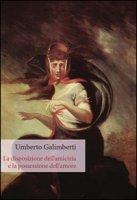 La disposizione dell'amicizia e la possessione dell'amore - Galimberti Umberto