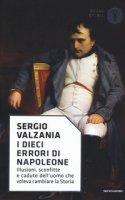 I dieci errori di Napoleone. Illusioni, sconfitte e cadute dell'uomo che voleva cambiare la storia - Valzania Sergio
