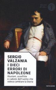 Copertina di 'I dieci errori di Napoleone. Illusioni, sconfitte e cadute dell'uomo che voleva cambiare la storia'