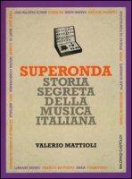 Superonda. Storia segreta della musica italiana - Mattioli Valerio