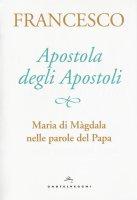 Apostola degli apostoli - Papa Francesco