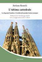 L' ultima cattedrale. La Sagrada Familia e l'eredità del grande gotico europeo - Restelli Stefano