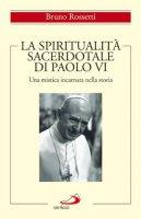 """La spiritualità sacerdotale di Paolo VI. """"Una mistica incarnata nella storia"""" - Bruno Rossetti"""