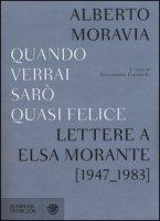Quando verrai sarò quasi felice. Lettere a Elsa Morante (1947-1983) - Moravia Alberto