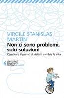 Non ci sono problemi, solo soluzioni. Cambiare il punto di vista ti cambia la vita - Martin Virgile Stanislas