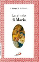 Le glorie di Maria. La «Salve regina», le virtù di Maria santissima - Alfonso Maria de' Liguori (sant')