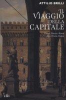 Il viaggio della capitale. Torino, Firenze e Roma dopo l'Unità d'Italia - Brilli Attilio