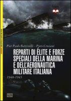 Reparti d'élite e forze speciali della marina e dell'aeronautica italiane. 1940-45 - Battistelli P. Paolo