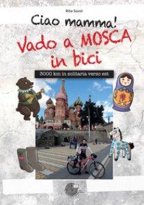 Copertina di 'Ciao Mamma! Vado a Mosca in bici. 3000 Km in solitaria verso Est'