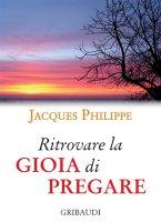 Ritrovare la gioia di pregare - Jacques Philippe