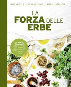 Copertina di 'La forza delle erbe. 350 ricette e suggerimenti per il benessere, la bellezza, la cucina, la casa e l'orto'