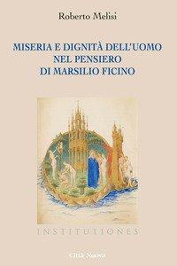 Copertina di 'Miseria e dignità dell'uomo nel pensiero di Marsilio Ficino'