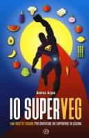 Io superveg. 100 ricette vegane per diventare un supereroe in cucina - Arquà Andrea