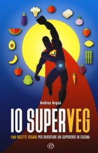 Copertina di 'Io superveg. 100 ricette vegane per diventare un supereroe in cucina'