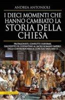 I dieci momenti che hanno cambiato la storia della Chiesa - Andrea Antonioli