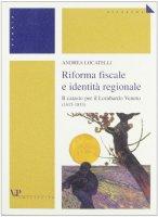 Riforma fiscale e identità regionale. Il catasto per il Lombardo Veneto (1815-1853) - Locatelli Andrea