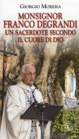 Monsignor Franco Degrandi. Un sacerdote secondo il cuore di Dio - Morera Giorgio