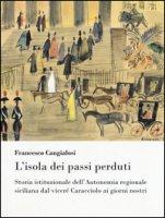 L' isola dei passi perduti. Storia istituzionale dell'Autonomia regionale siciliana dal viceré Caracciolo ai giorni nostri - Cangialosi Francesco