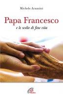 Papa Francesco e le scelte di fine vita - Michele Aramini