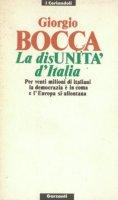 La disunità d'Italia. Per venti milioni di italiani la democrazia è in coma e l'Europa si allontana - Bocca Giorgio