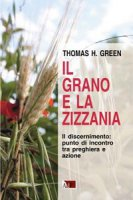 Il grano e la zizzania. Il discernimento: punto di incontro tra preghiera e azione - Green Thomas H.