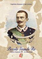 Piccolo grande re. Vittorio Emanuele III. Un'altra storia - Bonanno di San Lorenzo Guglielmo