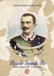 Copertina di 'Piccolo grande re. Vittorio Emanuele III. Un'altra storia'