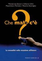 Che male c'è? La sessualità nella vocazione all'Amore - Mariateresa Zattoni - Gilberto Gillini - Massimiliano Michielan - Massimo Reschiglian
