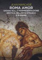 Roma amor. Saggio sulla rappresentazione erotica nell'arte etrusca e romana. Ediz. a colori - Marcadé Jean